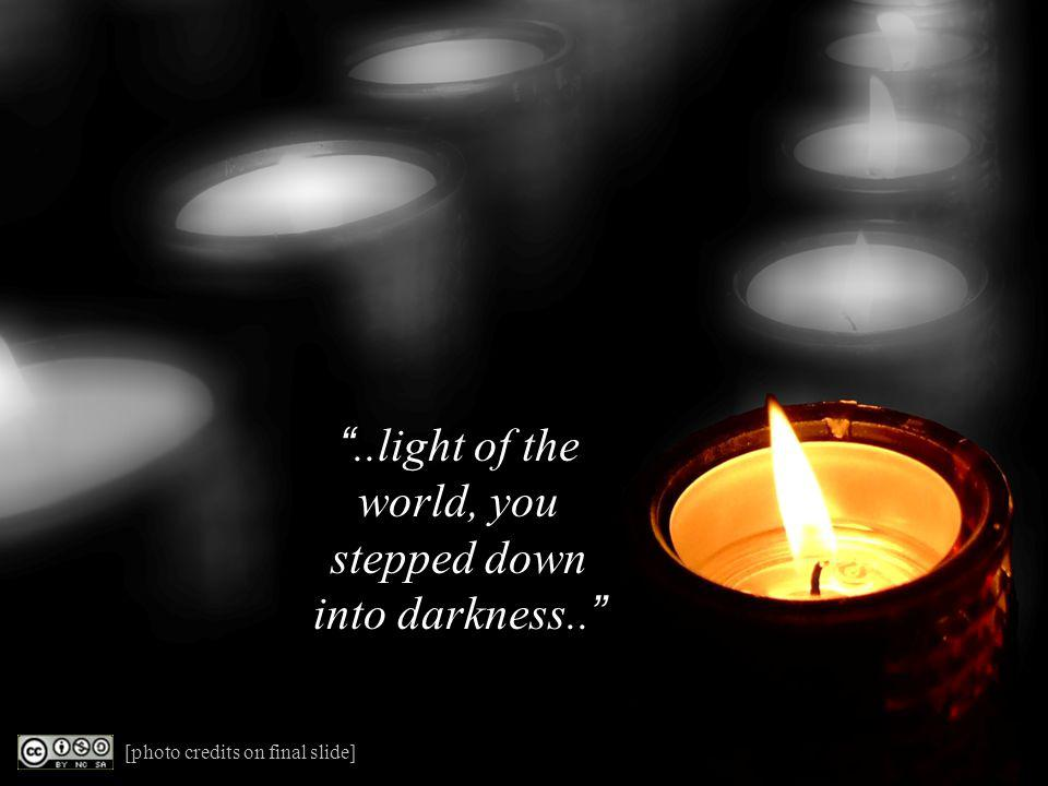 ..light of the world, you stepped down into darkness.. [photo credits on final slide]