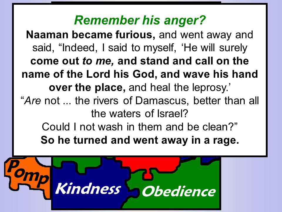 Remember Naaman? He was told to...Go and wash in the Jordan seven times... Remember his anger? Naaman became furious, and went away and said, Indeed,
