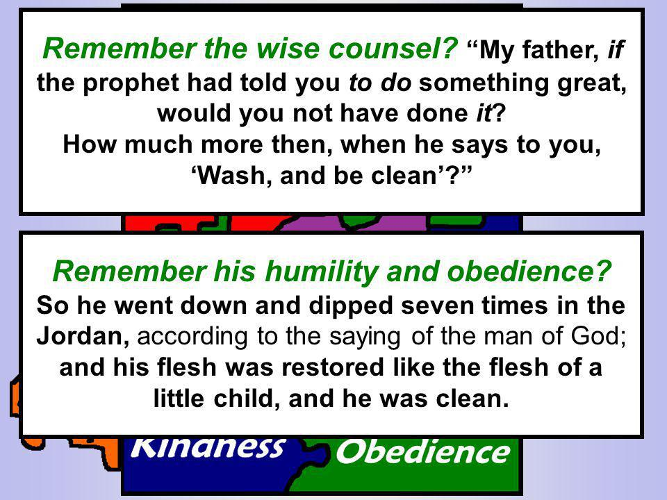 Remember the wise counsel? My father, if the prophet had told you to do something great, would you not have done it? How much more then, when he says
