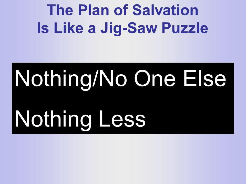 The Plan of Salvation Is Like a Jig-Saw Puzzle Nothing/No One Else Nothing Less