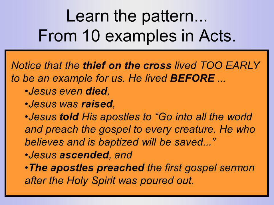 Learn the pattern... From 10 examples in Acts. Notice that the thief on the cross lived TOO EARLY to be an example for us. He lived BEFORE... Jesus ev