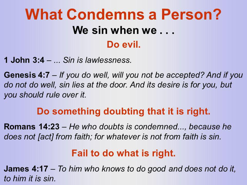 What Condemns a Person? Do evil. 1 John 3:4 –... Sin is lawlessness. Genesis 4:7 – If you do well, will you not be accepted? And if you do not do well