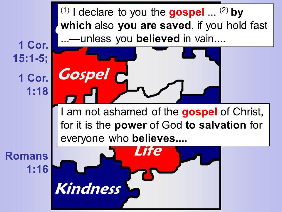 1 Cor. 15:1-5; 1 Cor. 1:18 Romans 1:16 (1) I declare to you the gospel... (2) by which also you are saved, if you hold fast...unless you believed in v