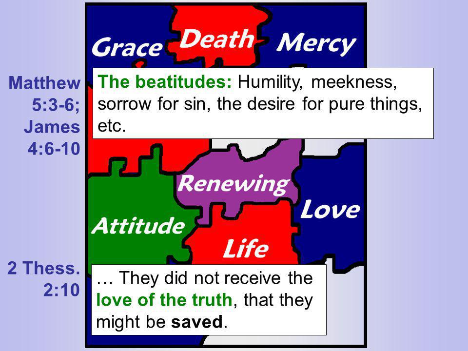 Matthew 5:3-6; James 4:6-10 2 Thess. 2:10 The beatitudes: Humility, meekness, sorrow for sin, the desire for pure things, etc. … They did not receive