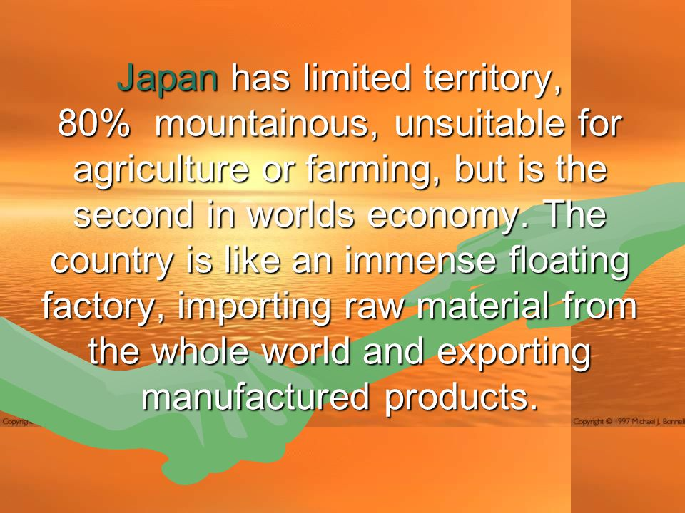 Japan has limited territory, 80% mountainous, unsuitable for agriculture or farming, but is the second in worlds economy.