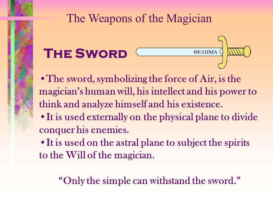The Weapons of the Magician The Sword The sword, symbolizing the force of Air, is the magicians human will, his intellect and his power to think and a