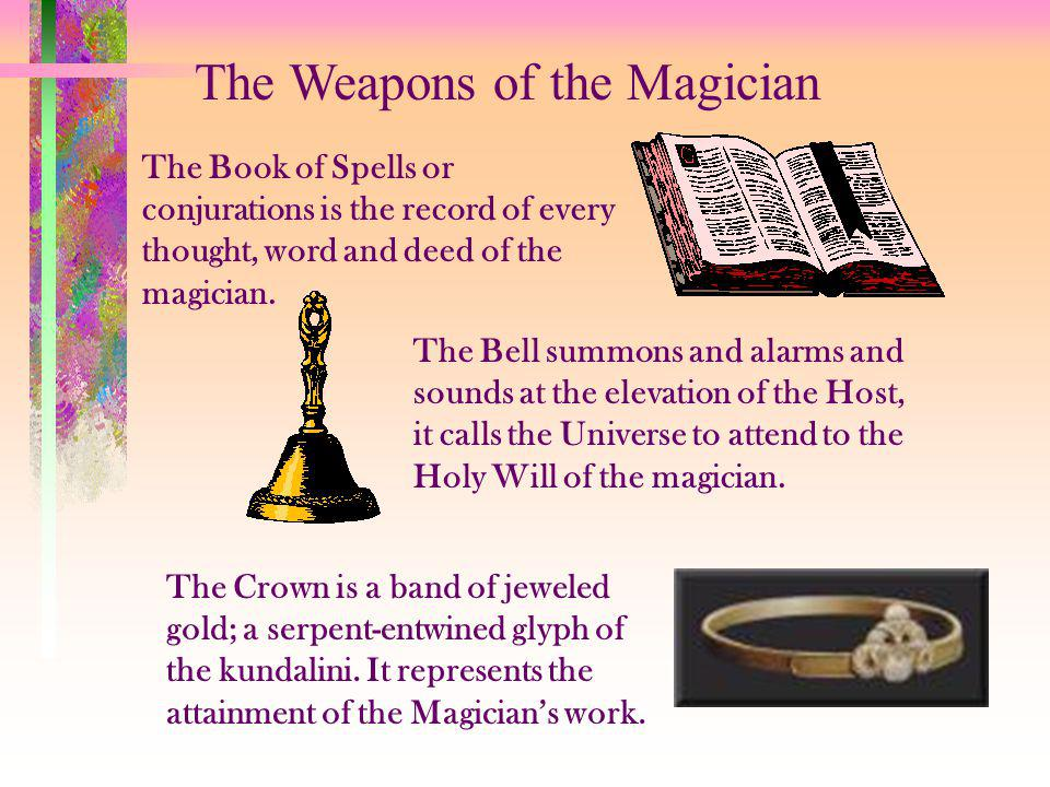 The Weapons of the Magician The Book of Spells or conjurations is the record of every thought, word and deed of the magician. The Bell summons and ala