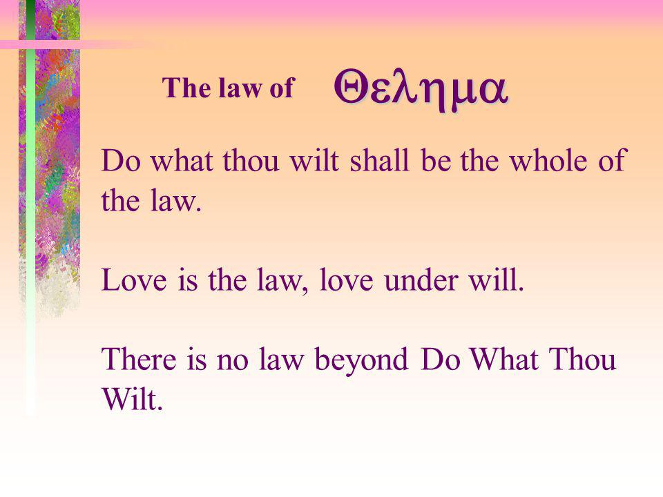 The law of Do what thou wilt shall be the whole of the law. Love is the law, love under will. There is no law beyond Do What Thou Wilt.