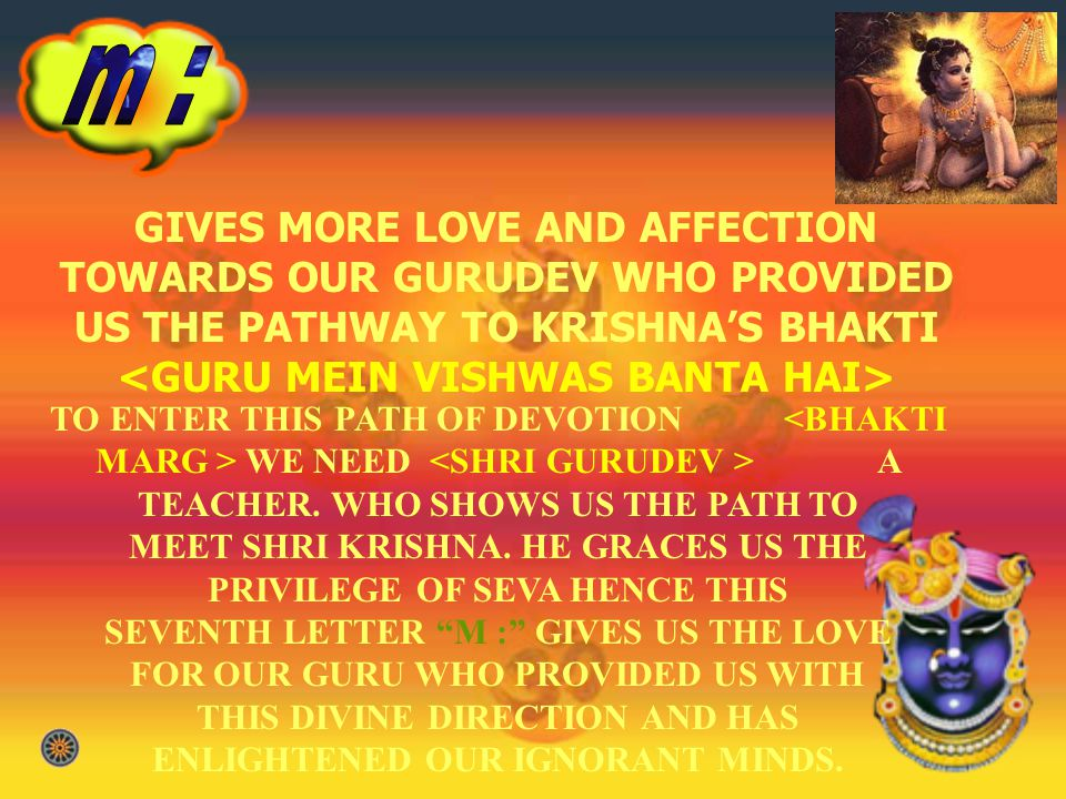 GIVES MORE LOVE AND AFFECTION TOWARDS OUR GURUDEV WHO PROVIDED US THE PATHWAY TO KRISHNAS BHAKTI <GURU MEIN VISHWAS BANTA HAI> TO ENTER THIS PATH OF DEVOTION WE NEED A TEACHER.
