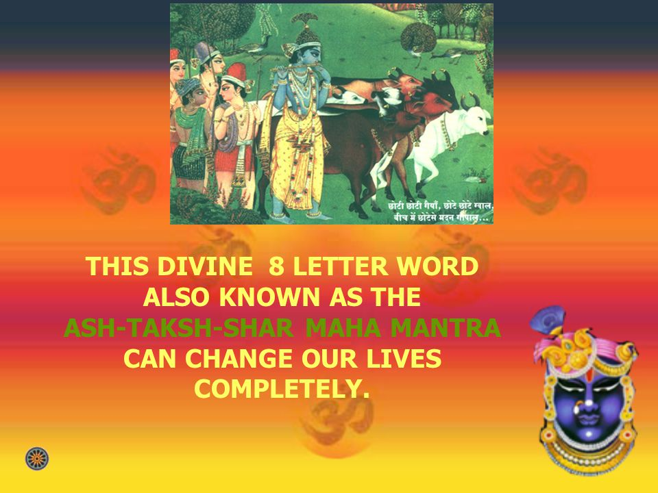 THIS DIVINE 8 LETTER WORD ALSO KNOWN AS THE ASH-TAKSH-SHAR MAHA MANTRA CAN CHANGE OUR LIVES COMPLETELY.