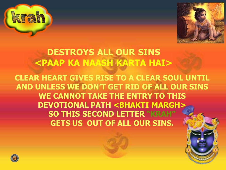 DESTROYS ALL OUR SINS <PAAP KA NAASH KARTA HAI> CLEAR HEART GIVES RISE TO A CLEAR SOUL UNTIL AND UNLESS WE DONT GET RID OF ALL OUR SINS WE CANNOT TAKE THE ENTRY TO THIS DEVOTIONAL PATH SO THIS SECOND LETTER KRAH GETS US OUT OF ALL OUR SINS.