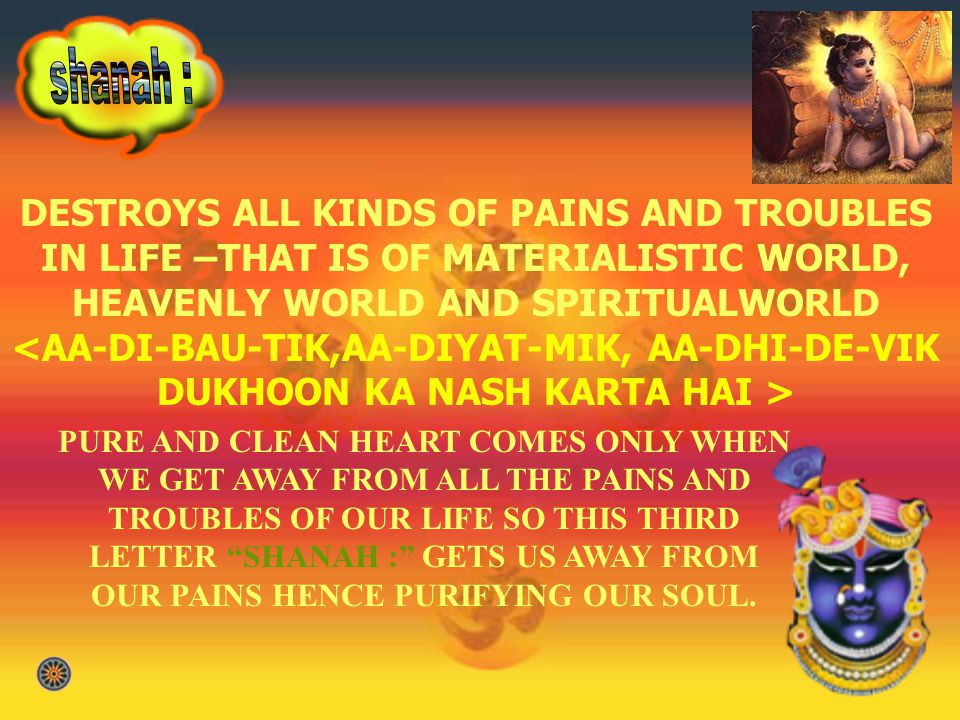 DESTROYS ALL KINDS OF PAINS AND TROUBLES IN LIFE –THAT IS OF MATERIALISTIC WORLD, HEAVENLY WORLD AND SPIRITUALWORLD <AA-DI-BAU-TIK,AA-DIYAT-MIK, AA-DHI-DE-VIK DUKHOON KA NASH KARTA HAI > PURE AND CLEAN HEART COMES ONLY WHEN WE GET AWAY FROM ALL THE PAINS AND TROUBLES OF OUR LIFE SO THIS THIRD LETTER SHANAH : GETS US AWAY FROM OUR PAINS HENCE PURIFYING OUR SOUL.