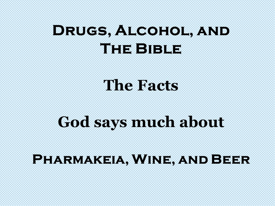 Drugs, Alcohol, and The Bible The Facts God says much about Pharmakeia, Wine, and Beer
