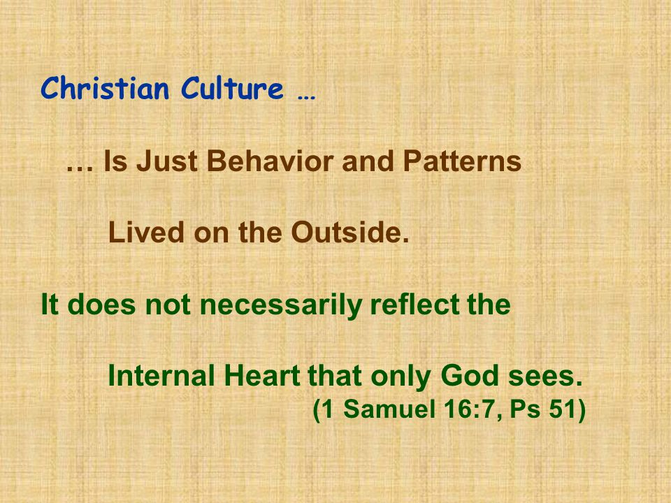 Christian Culture … … Is Just Behavior and Patterns Lived on the Outside. It does not necessarily reflect the Internal Heart that only God sees. (1 Sa