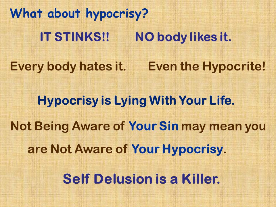 What about hypocrisy? Every body hates it. Even the Hypocrite! Hypocrisy is Lying With Your Life. Not Being Aware of Your Sin may mean you are Not Awa