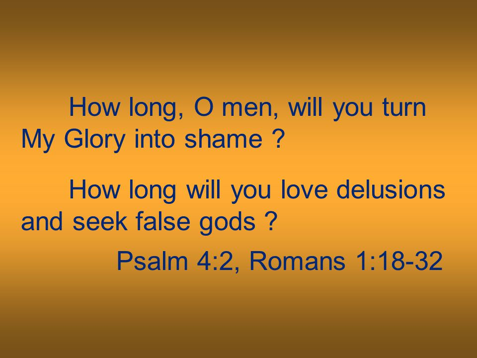 How long, O men, will you turn My Glory into shame ? How long will you love delusions and seek false gods ? Psalm 4:2, Romans 1:18-32