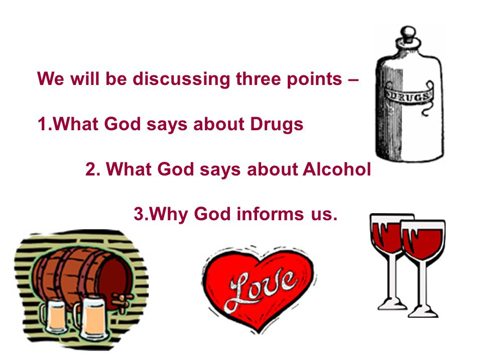 We will be discussing three points – 1.What God says about Drugs 2. What God says about Alcohol 3.Why God informs us.