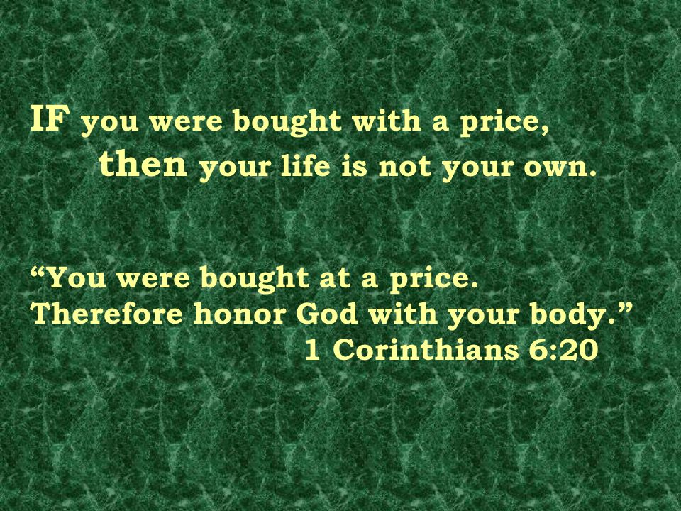 IF you were bought with a price, then your life is not your own.