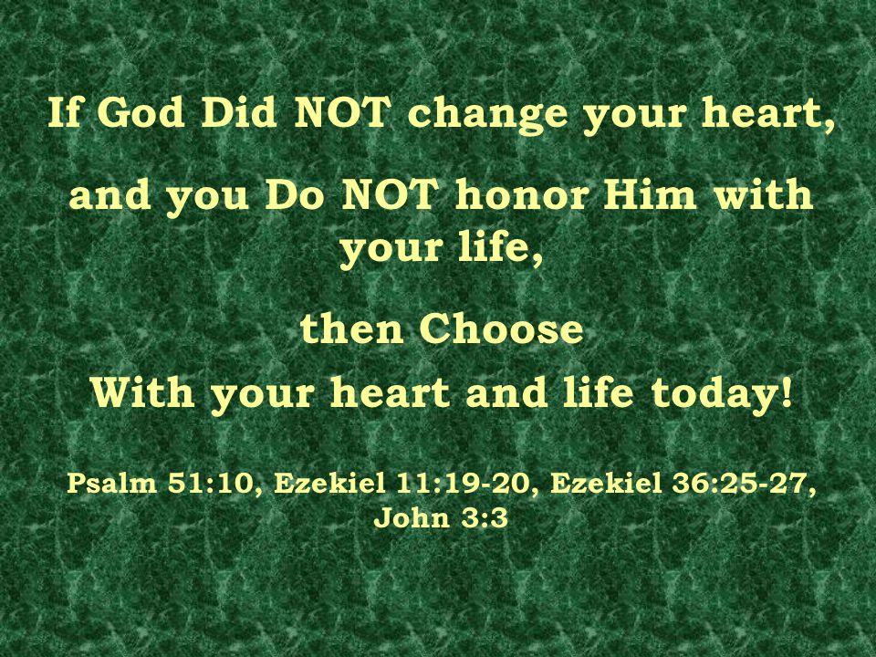 If God Did NOT change your heart, and you Do NOT honor Him with your life, then Choose With your heart and life today! Psalm 51:10, Ezekiel 11:19-20,
