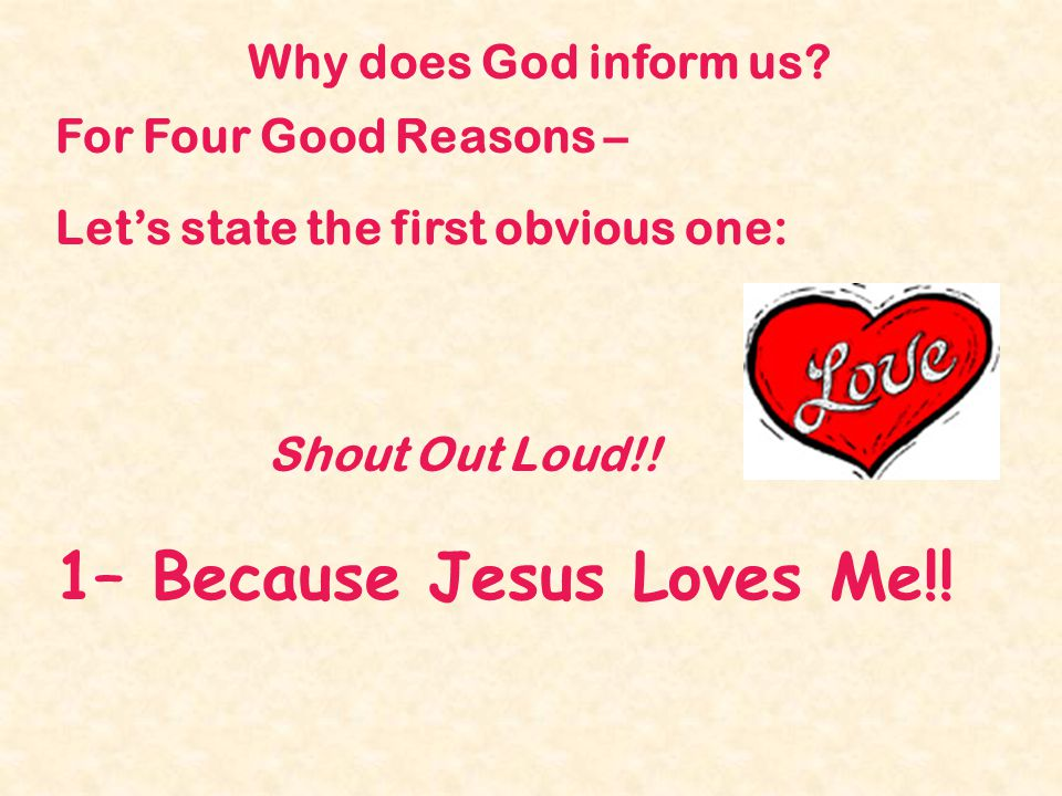 Why does God inform us? For Four Good Reasons – Lets state the first obvious one: Shout Out Loud!! 1– Because Jesus Loves Me!!