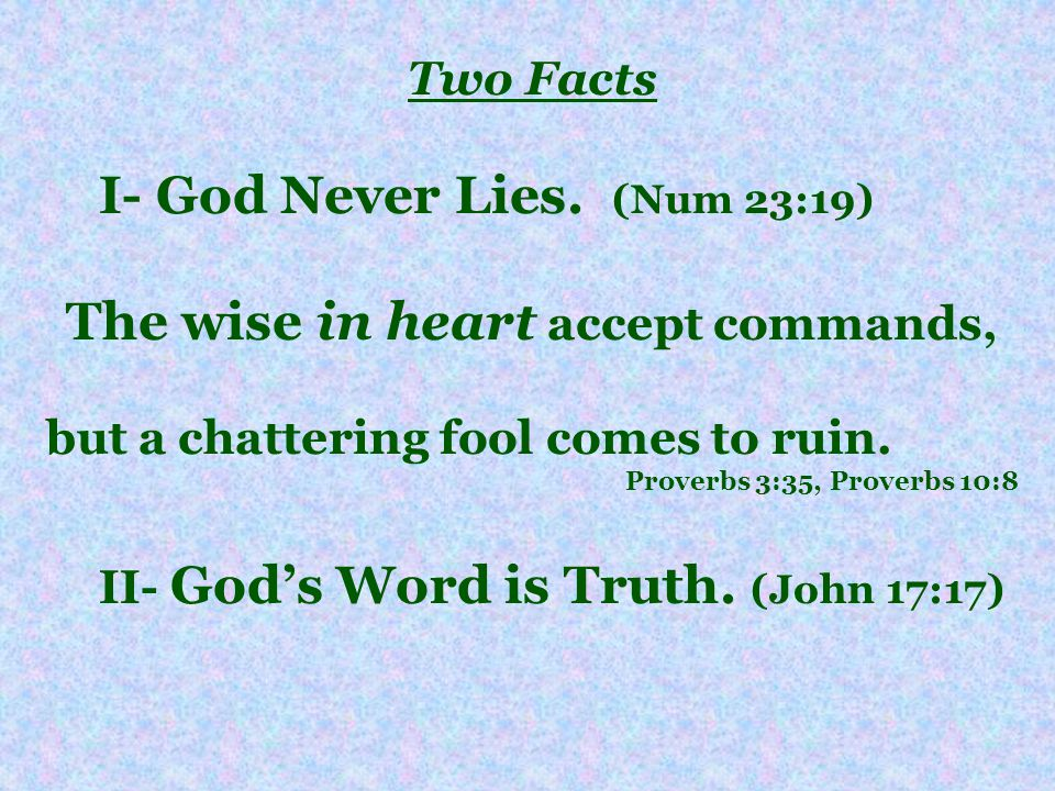 Two Facts I- God Never Lies. (Num 23:19) The wise in heart accept commands, but a chattering fool comes to ruin. Proverbs 3:35, Proverbs 10:8 II- Gods
