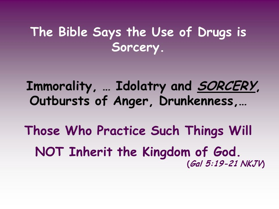 The Bible Says the Use of Drugs is Sorcery. Immorality, … Idolatry and SORCERY, Outbursts of Anger, Drunkenness,… Those Who Practice Such Things Will
