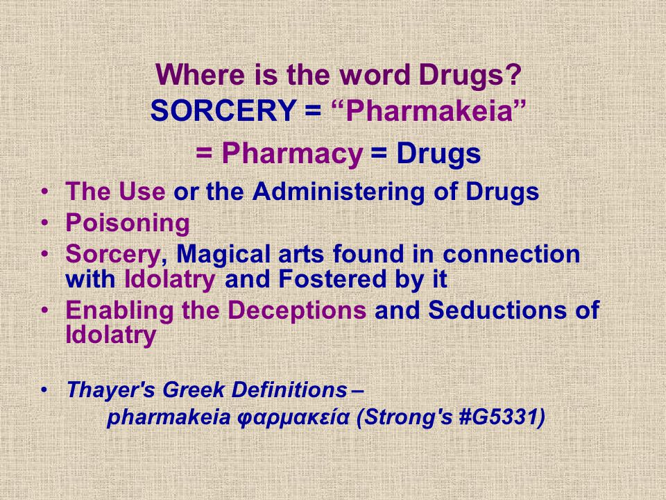 Where is the word Drugs? SORCERY = Pharmakeia = Pharmacy = Drugs The Use or the Administering of Drugs Poisoning Sorcery, Magical arts found in connec