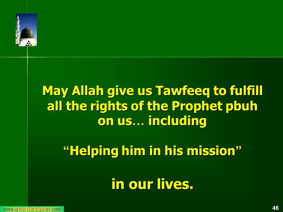46 May Allah give us Tawfeeq to fulfill all the rights of the Prophet pbuh on us … including Helping him in his mission in our lives.