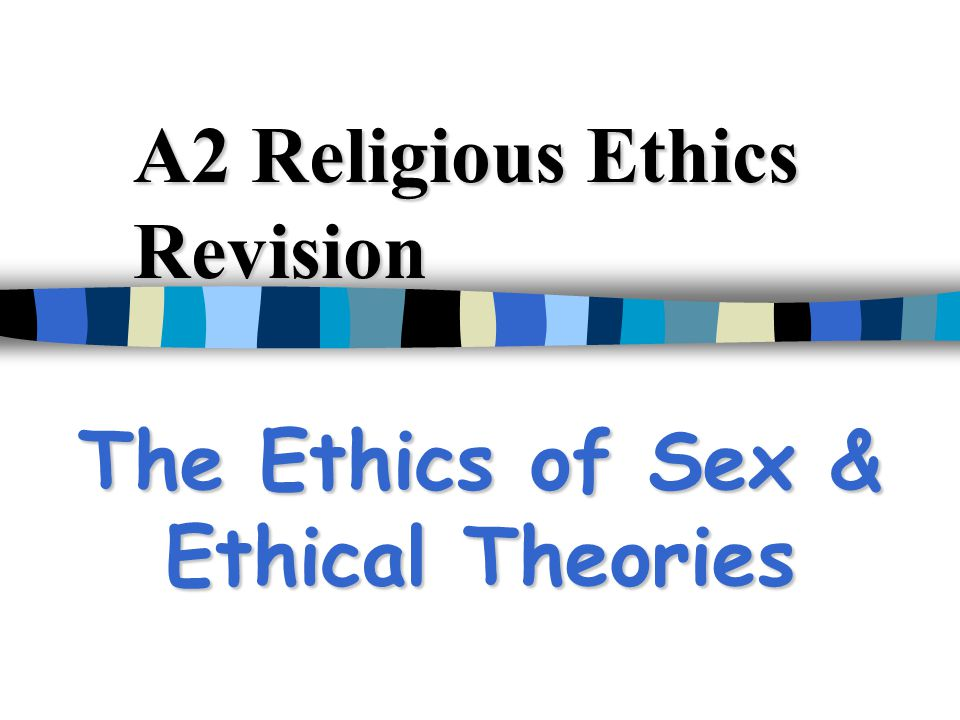 A2 Religious Ethics Revision The Ethics of Sex & Ethical Theories