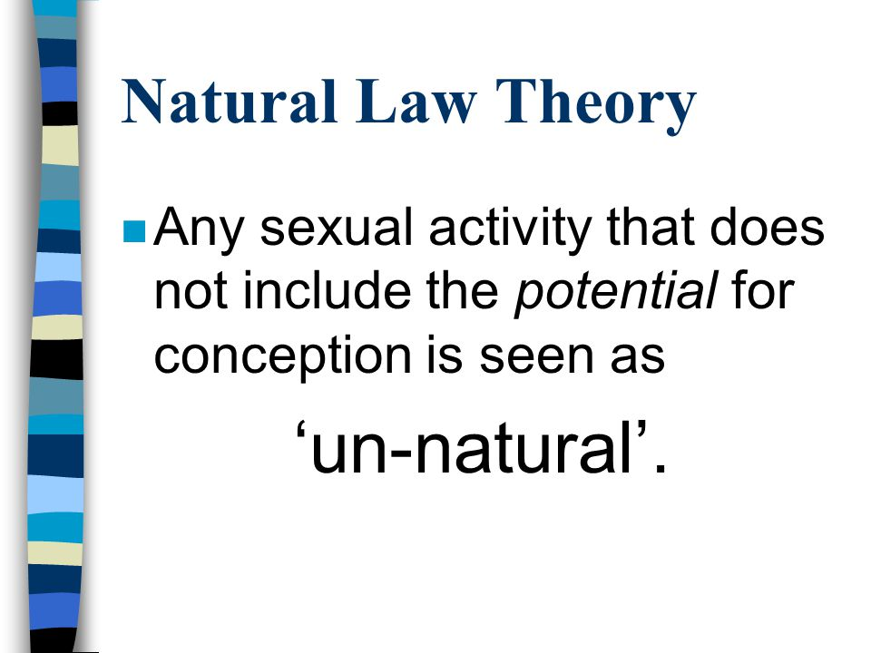 Natural Law Theory n Arguments that limit the purpose of sexual intercourse to the purely biological deny the various other aspects of sexuality found in human relationships and needs.