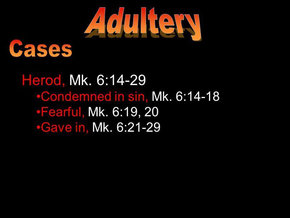Herod, Mk. 6:14-29 Condemned in sin, Mk. 6:14-18 Fearful, Mk. 6:19, 20 Gave in, Mk. 6:21-29