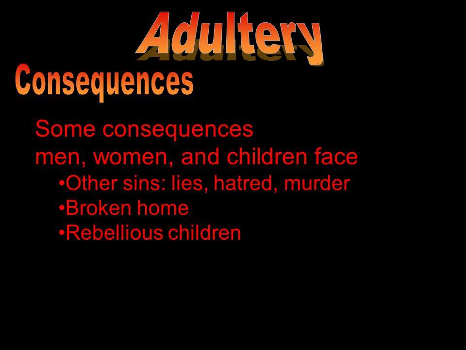 Some consequences men, women, and children face Other sins: lies, hatred, murder Broken home Rebellious children