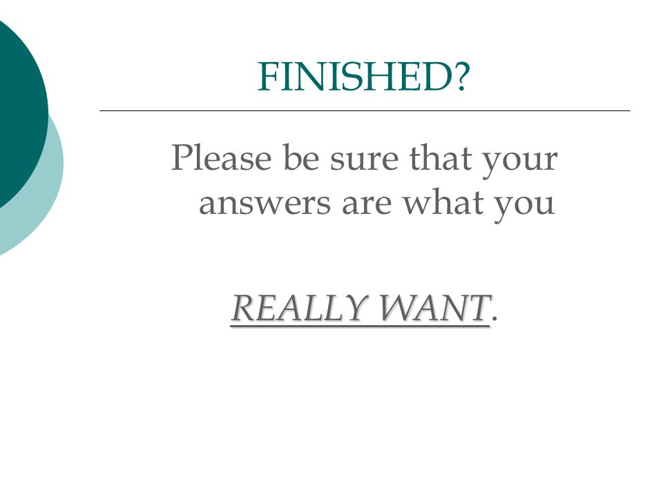 Please be sure that your answers are what you REALLY WANT. FINISHED?