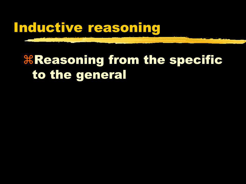 Inductive reasoning zReasoning from the specific to the general