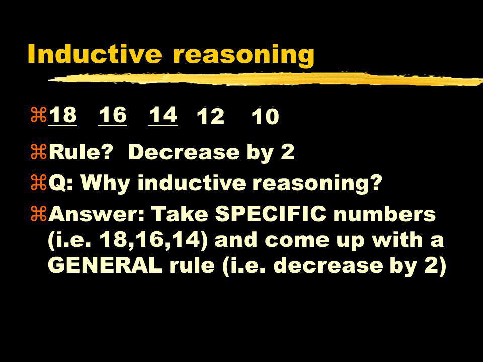 Inductive reasoning z18 16 14 ?? ?? 12 10 zRule? Decrease by 2 zQ: Why inductive reasoning? zAnswer: Take SPECIFIC numbers (i.e. 18,16,14) and come up