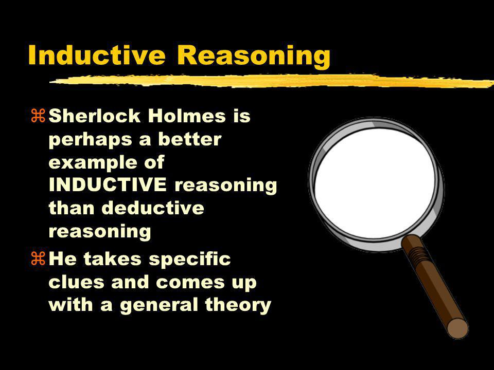 Inductive Reasoning zSherlock Holmes is perhaps a better example of INDUCTIVE reasoning than deductive reasoning zHe takes specific clues and comes up