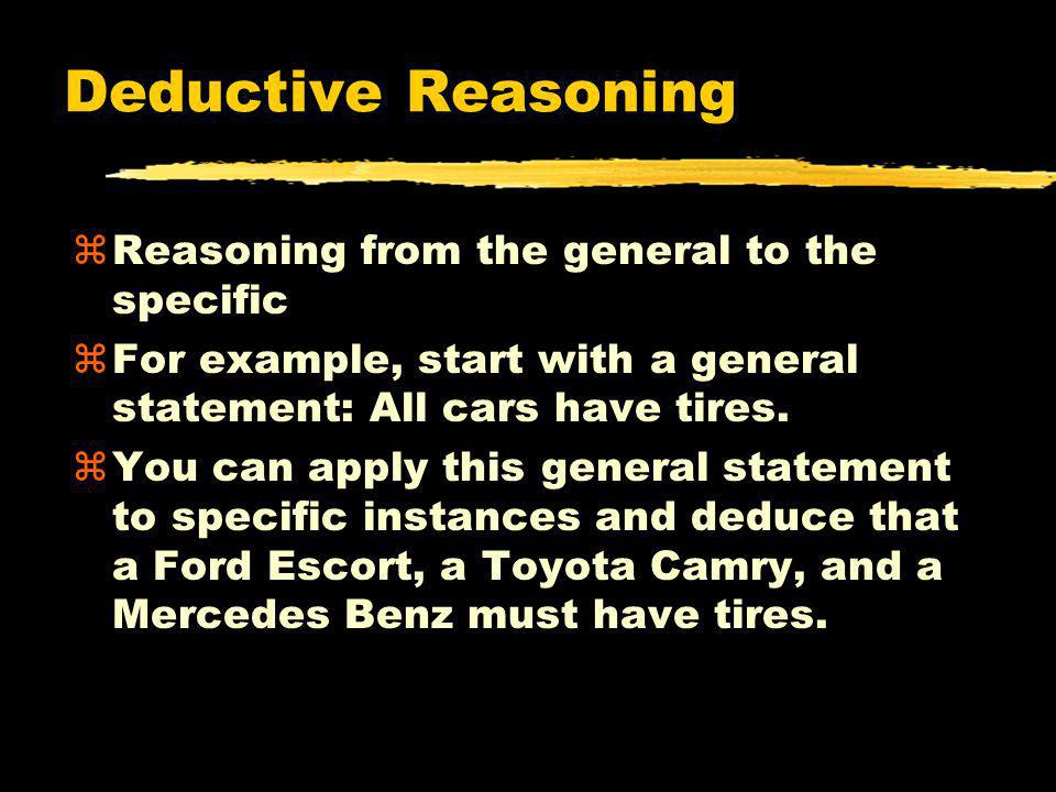 Deductive Reasoning zReasoning from the general to the specific zFor example, start with a general statement: All cars have tires. zYou can apply this