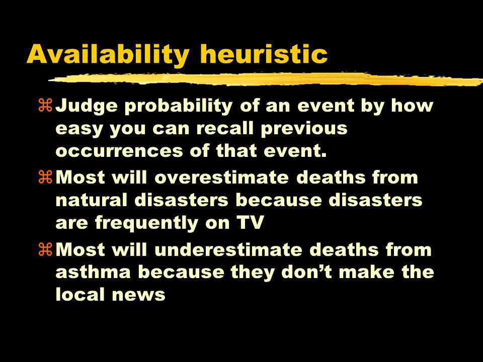Availability heuristic zJudge probability of an event by how easy you can recall previous occurrences of that event. zMost will overestimate deaths fr