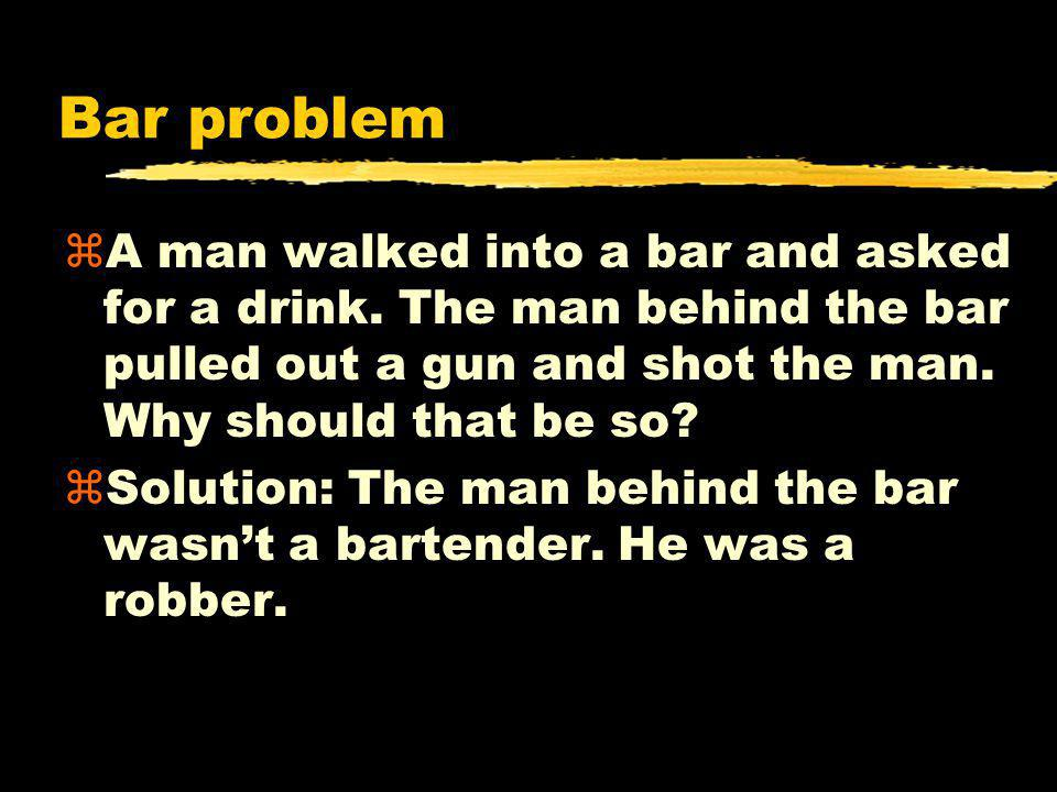 Bar problem zA man walked into a bar and asked for a drink. The man behind the bar pulled out a gun and shot the man. Why should that be so? zSolution