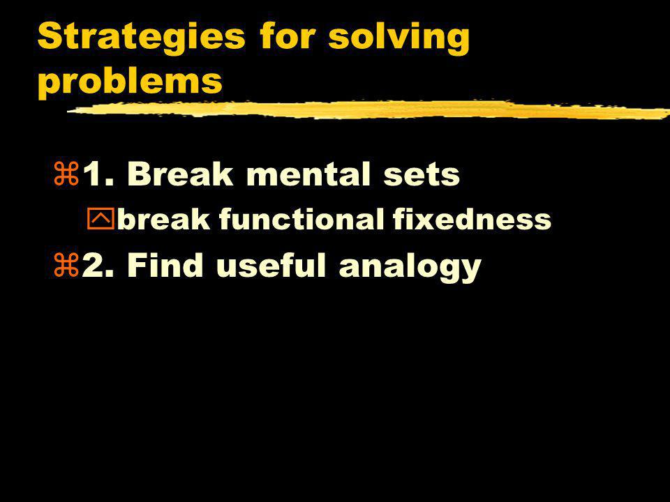 Strategies for solving problems z1. Break mental sets ybreak functional fixedness z2. Find useful analogy