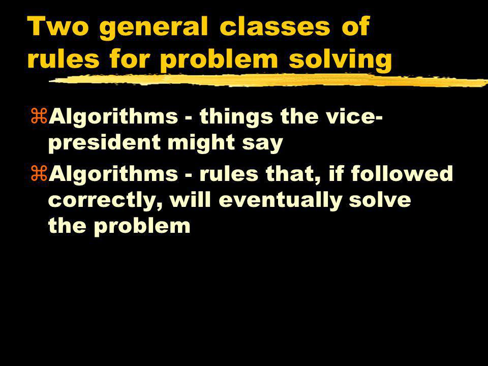 Two general classes of rules for problem solving zAlgorithms - things the vice- president might say zAlgorithms - rules that, if followed correctly, w