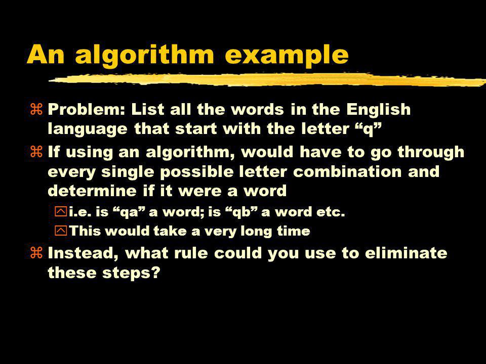 An algorithm example zProblem: List all the words in the English language that start with the letter q zIf using an algorithm, would have to go throug