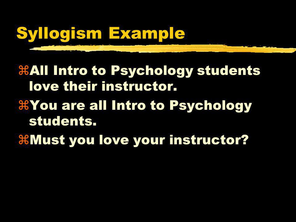 Syllogism Example zAll Intro to Psychology students love their instructor. zYou are all Intro to Psychology students. zMust you love your instructor?