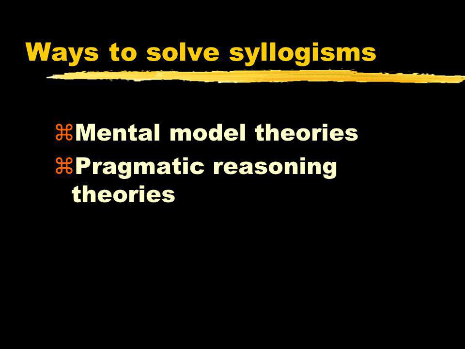 Ways to solve syllogisms zMental model theories zPragmatic reasoning theories