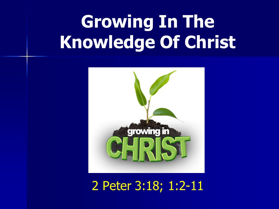 Growing In The Knowledge Of Christ 2 Peter 3:18; 1:2-11