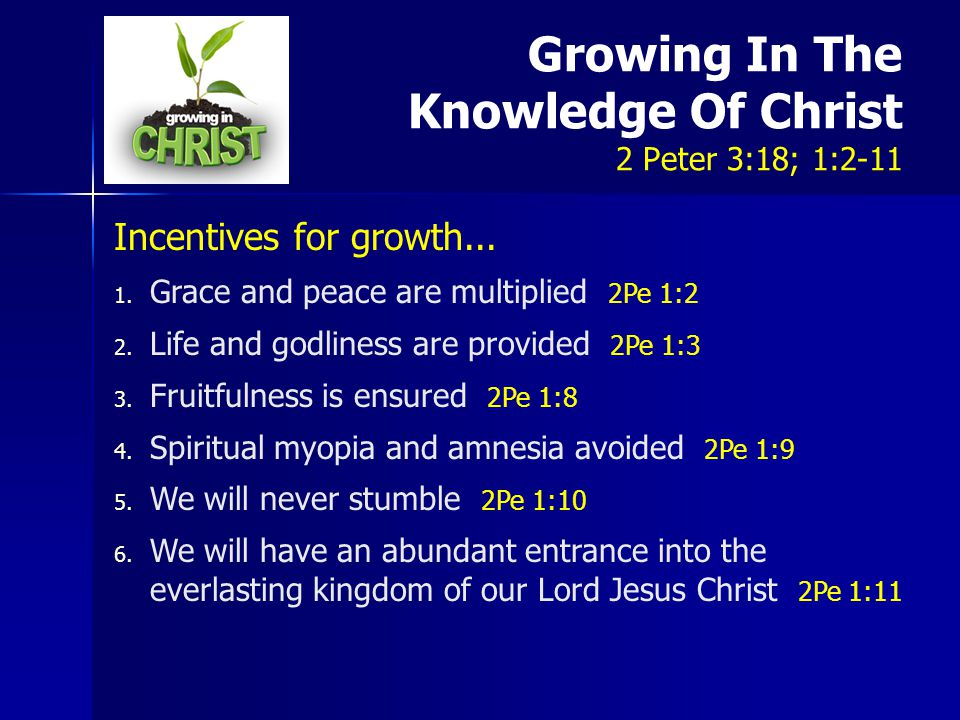 Growing In The Knowledge Of Christ 2 Peter 3:18; 1:2-11 Incentives for growth...