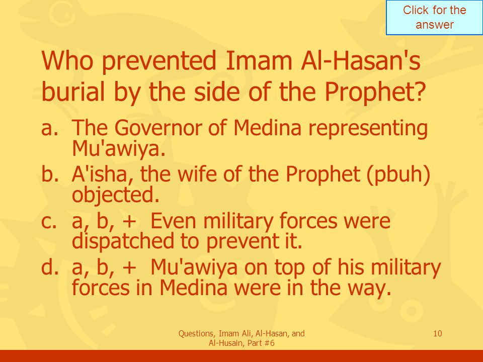 Click for the answer Questions, Imam Ali, Al-Hasan, and Al-Husain, Part #6 10 Who prevented Imam Al-Hasan s burial by the side of the Prophet.
