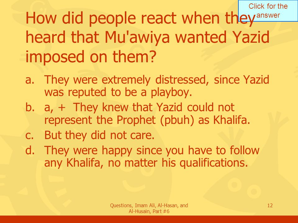 Click for the answer Questions, Imam Ali, Al-Hasan, and Al-Husain, Part #6 12 How did people react when they heard that Mu awiya wanted Yazid imposed on them.