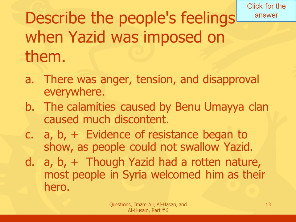 Click for the answer Questions, Imam Ali, Al-Hasan, and Al-Husain, Part #6 13 Describe the people s feelings when Yazid was imposed on them.