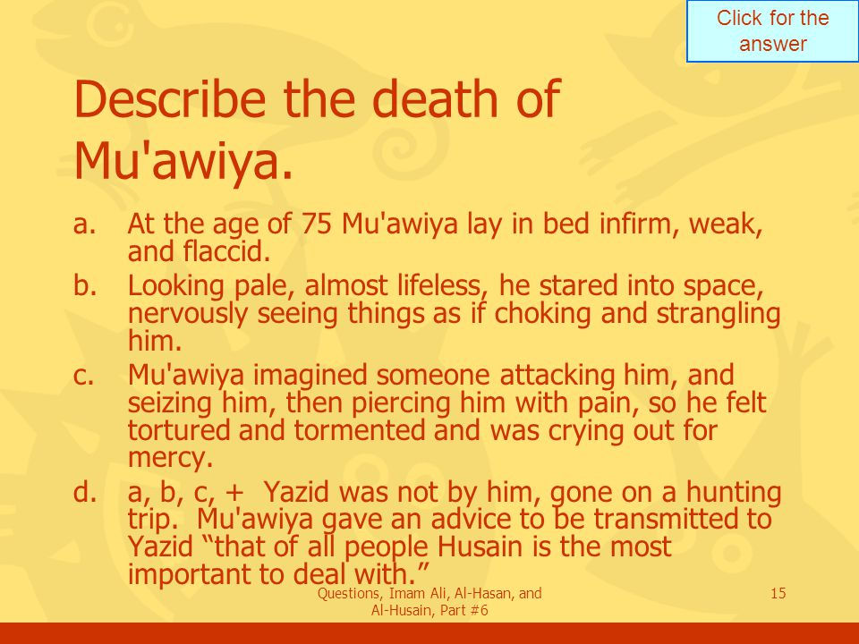 Click for the answer Questions, Imam Ali, Al-Hasan, and Al-Husain, Part #6 15 Describe the death of Mu'awiya. a.At the age of 75 Mu'awiya lay in bed i